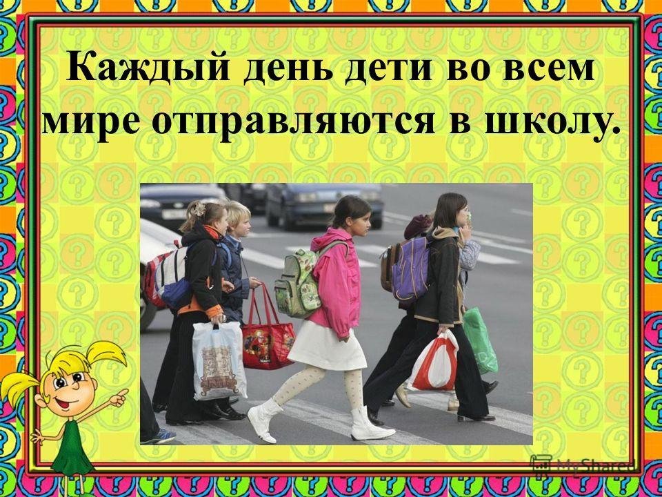 Каждый день дети во всем мире отправляются в школу.
