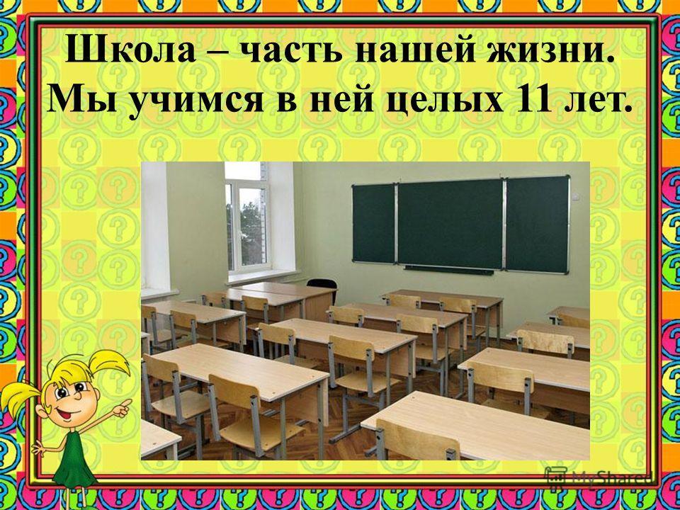 Школа – часть нашей жизни. Мы учимся в ней целых 11 лет.