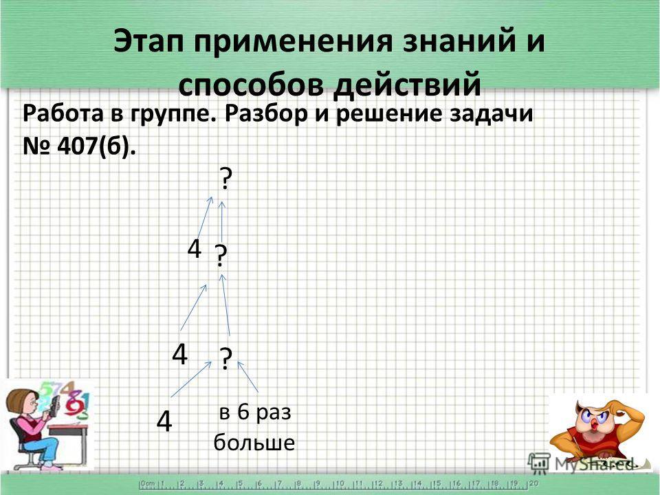 Этап применения знаний и способов действий Работа в группе. Разбор и решение задачи 407(б). 4 в 6 раз больше ? 4 ? 4 ?