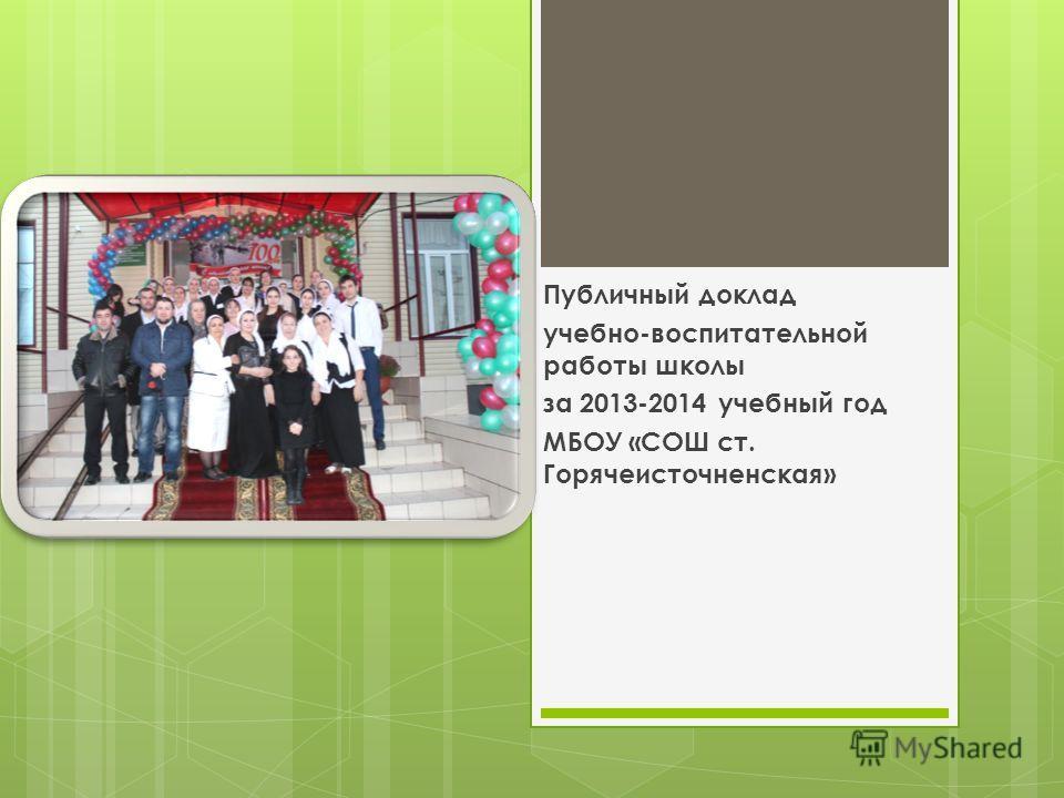 Публичный доклад учебно-воспитательной работы школы за 2013-2014 учебный год МБОУ «СОШ ст. Горячеисточненская»