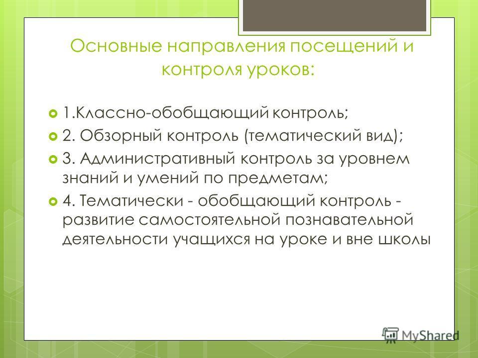 Основные направления посещений и контроля уроков: 1.Классно-обобщающий контроль; 2. Обзорный контроль (тематический вид); 3. Административный контроль за уровнем знаний и умений по предметам; 4. Тематически - обобщающий контроль - развитие самостояте