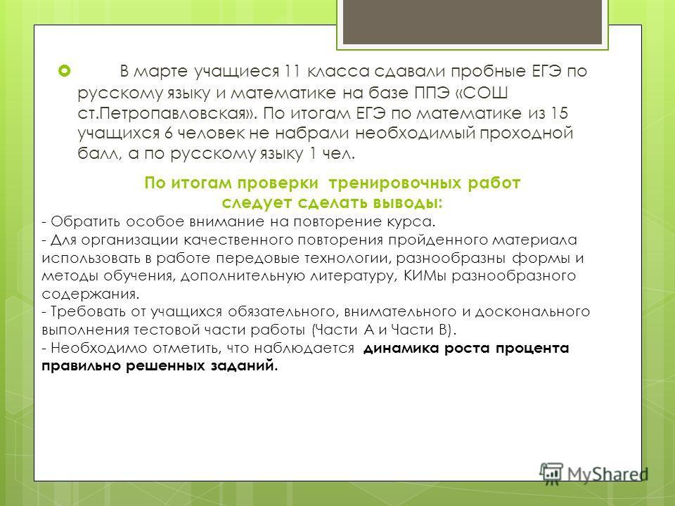 В марте учащиеся 11 класса сдавали пробные ЕГЭ по русскому языку и математике на базе ППЭ «СОШ ст.Петропавловская». По итогам ЕГЭ по математике из 15 учащихся 6 человек не набрали необходимый проходной балл, а по русскому языку 1 чел. По итогам прове