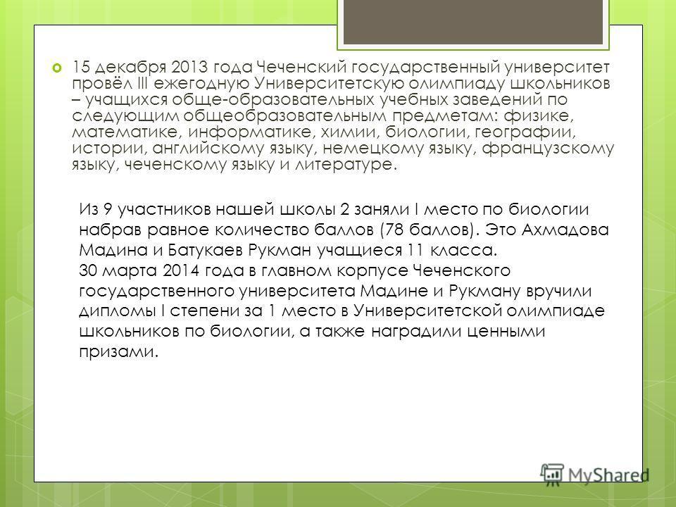 15 декабря 2013 года Чеченский государственный университет провёл III ежегодную Университетскую олимпиаду школьников – учащихся обще-образовательных учебных заведений по следующим общеобразовательным предметам: физике, математике, информатике, химии,