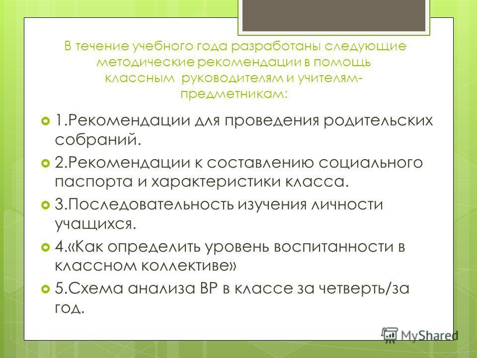 В течение учебного года разработаны следующие методические рекомендации в помощь классным руководителям и учителям- предметникам: 1. Рекомендации для проведения родительских собраний. 2. Рекомендации к составлению социального паспорта и характеристик