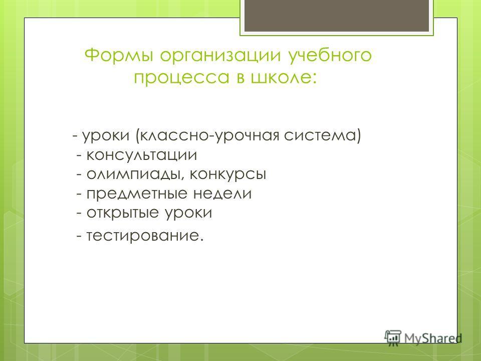 Формы организации учебного процесса в школе: - уроки (классно-урочная система) - консультации - олимпиады, конкурсы - предметные недели - открытые уроки - тестирование.