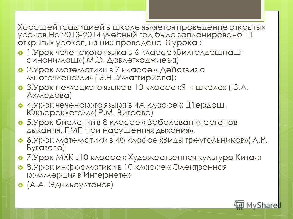 Хорошей традицией в школе является проведение открытых уроков.На 2013-2014 учебный год было запланировано 11 открытых уроков, из них проведено 8 урока : 1. Урок чеченского языка в 6 классе «Билгалдешнаш- синонимаш»( М.Э. Давлетхаджиева) 2. Урок матем