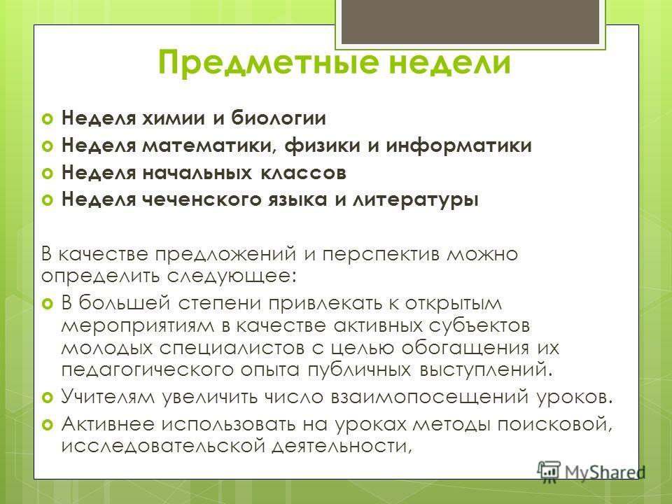 Предметные недели Неделя химии и биологии Неделя математики, физики и информатики Неделя начальных классов Неделя чеченского языка и литературы В качестве предложений и перспектив можно определить следующее: В большей степени привлекать к открытым ме