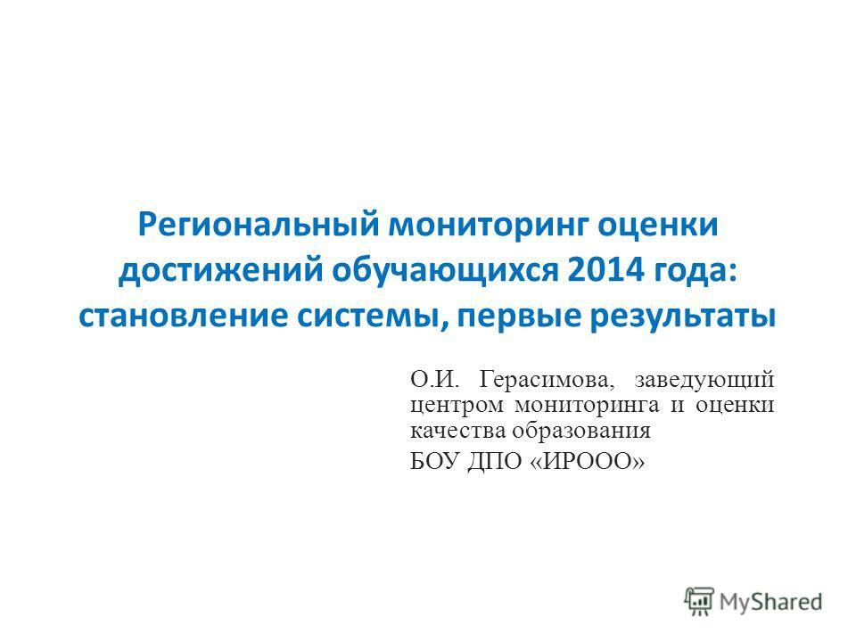 Региональный мониторинг оценки достижений обучающихся 2014 года: становление системы, первые результаты О.И. Герасимова, заведующий центром мониторинга и оценки качества образования БОУ ДПО «ИРООО»
