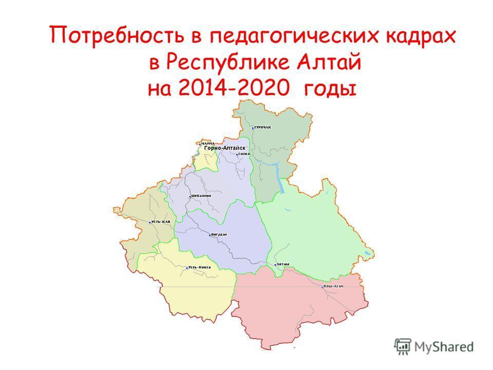 Потребность в педагогических кадрах в Республике Алтай на 2014-2020 годы