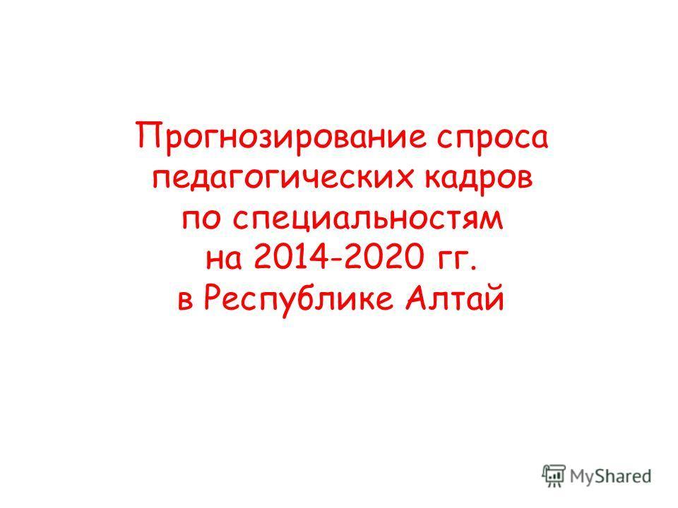 Прогнозирование спроса педагогических кадров по специальностям на 2014-2020 гг. в Республике Алтай