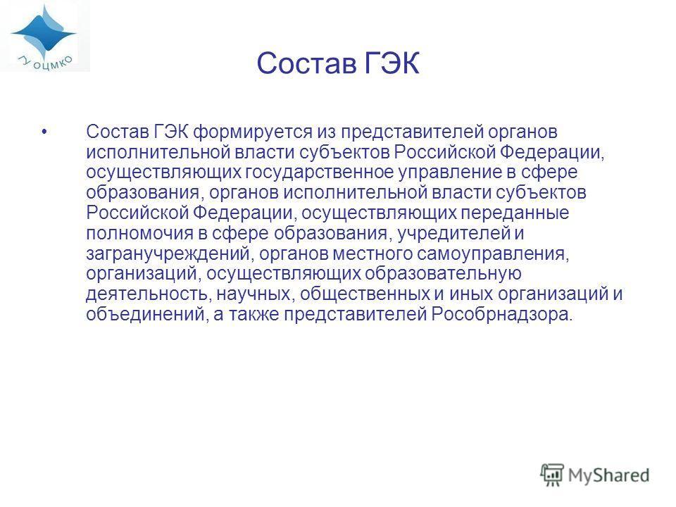 Состав ГЭК Состав ГЭК формируется из представителей органов исполнительной власти субъектов Российской Федерации, осуществляющих государственное управление в сфере образования, органов исполнительной власти субъектов Российской Федерации, осуществляю