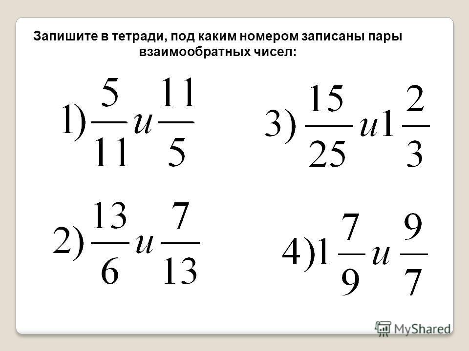 Запишите в тетради, под каким номером записаны пары взаимообратных чисел: