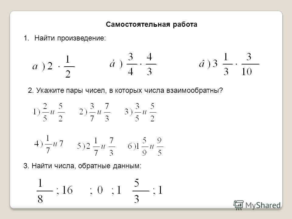 Самостоятельная работа 1. Найти произведение: 2. Укажите пары чисел, в которых числа взаимообратны? 3. Найти числа, обратные данным: