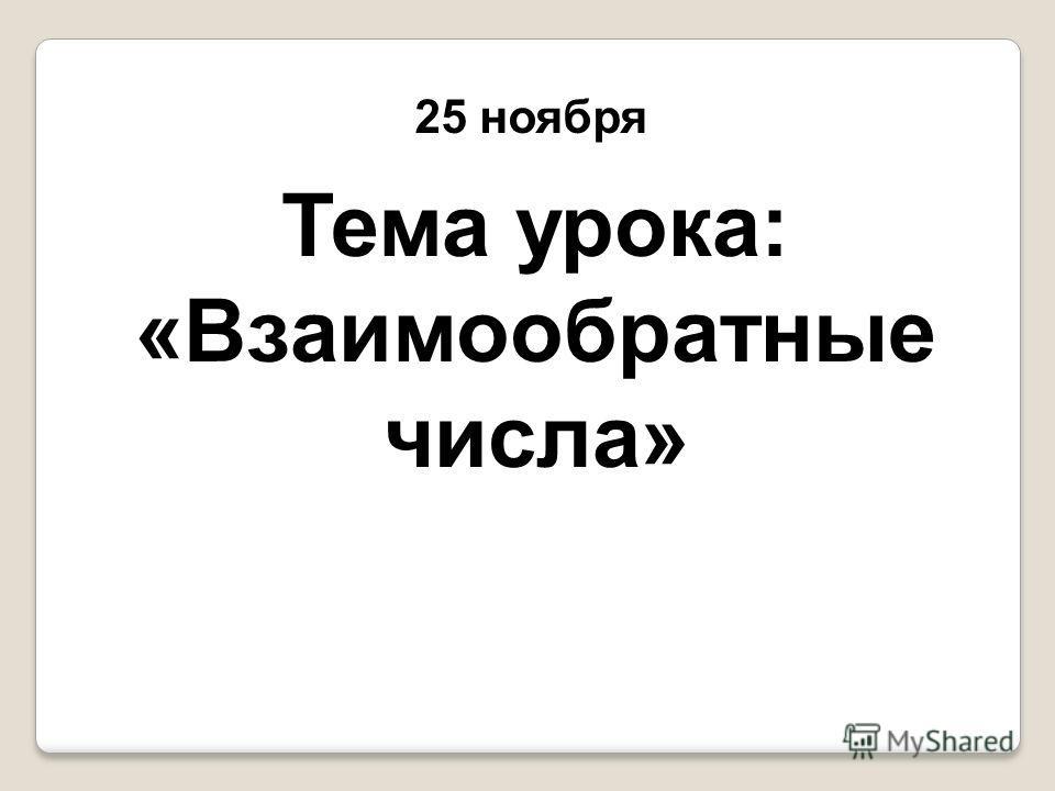 25 ноября Тема урока: «Взаимообратные числа»