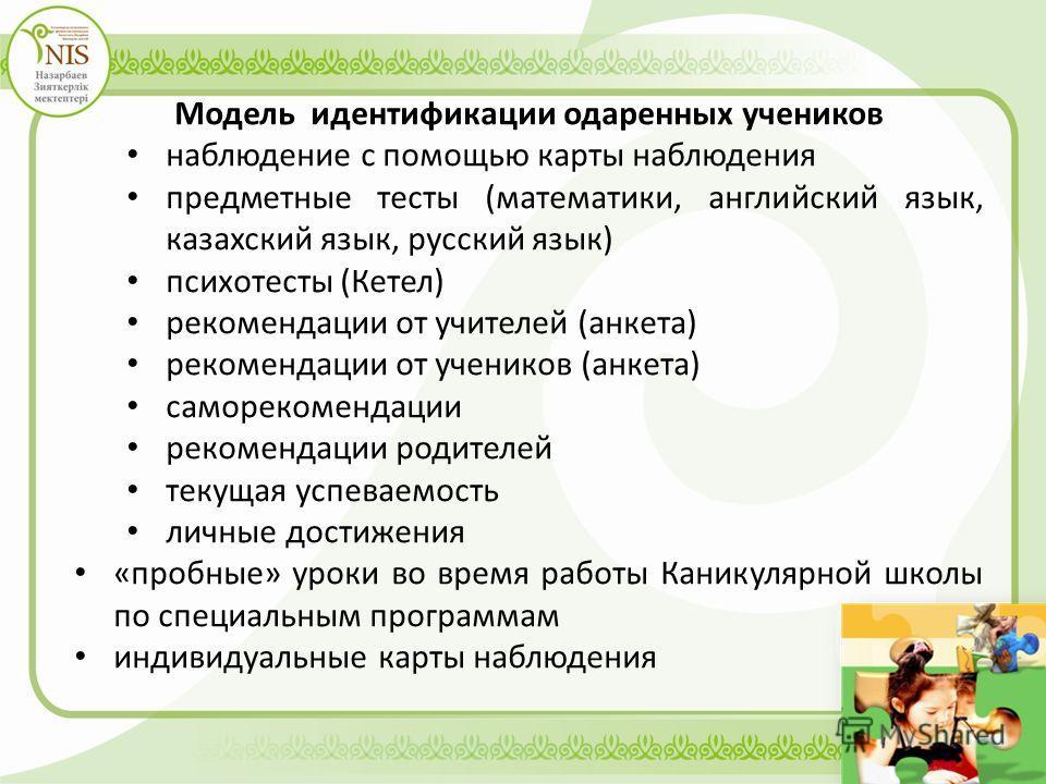 Модель идентификации одаренных учеников наблюдение с помощью карты наблюдения предметные тесты (математики, английский язык, казахский язык, русский язык) психотесты (Кетел) рекомендации от учителей (анкета) рекомендации от учеников (анкета) самореко