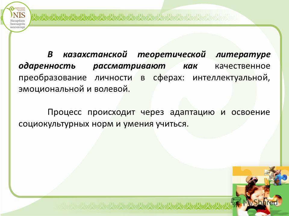 В казахстанской теоретической литературе одаренность рассматривают как качественное преобразование личности в сферах: интеллектуальной, эмоциональной и волевой. Процесс происходит через адаптацию и освоение социокультурных норм и умения учиться.