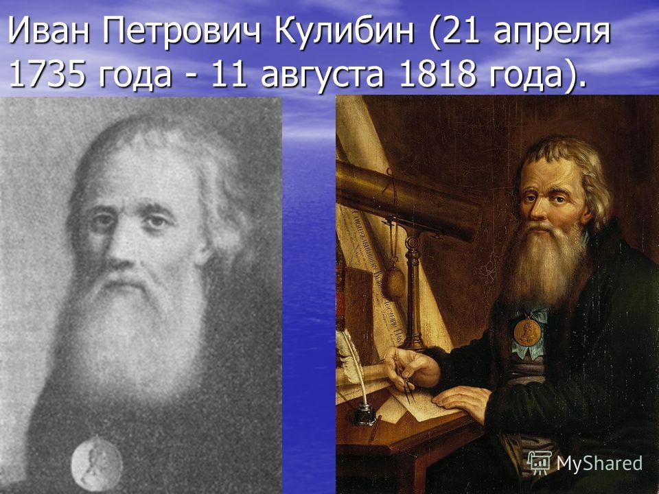 Иван Петрович Кулибин (21 апреля 1735 года - 11 августа 1818 года).