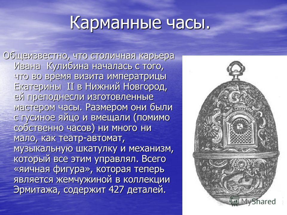 Карманные часы. Общеизвестно, что столичная карьера Ивана Кулибина началась с того, что во время визита императрицы Екатерины II в Нижний Новгород, ей преподнесли изготовленные мастером часы. Размером они были с гусиное яйцо и вмещали (помимо собстве
