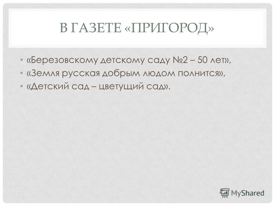 В ГАЗЕТЕ «ПРИГОРОД» «Березовскому детскому саду 2 – 50 лет», «Земля русская добрым людом полнится», «Детский сад – цветущий сад».