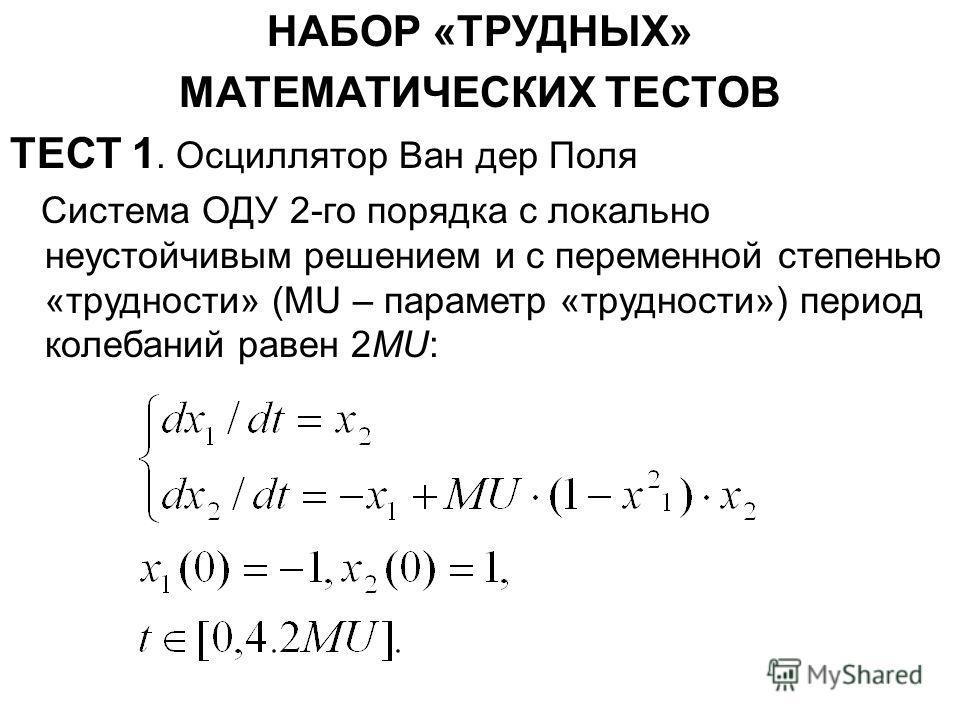 НАБОР «ТРУДНЫХ» МАТЕМАТИЧЕСКИХ ТЕСТОВ ТЕСТ 1. Осциллятор Ван дер Поля Система ОДУ 2-го порядка с локально неустойчивым решением и с переменной степенью «трудности» (MU – параметр «трудности») период колебаний равен 2MU: