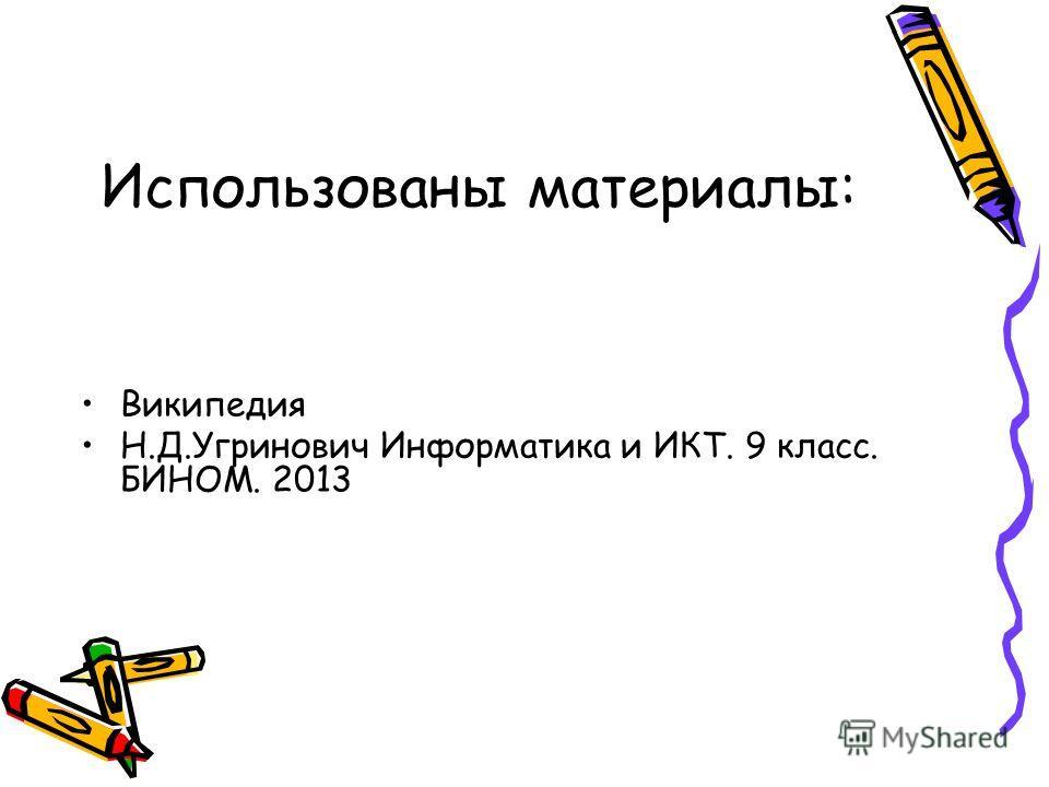 Использованы материалы: Википедия Н.Д.Угринович Информатика и ИКТ. 9 класс. БИНОМ. 2013