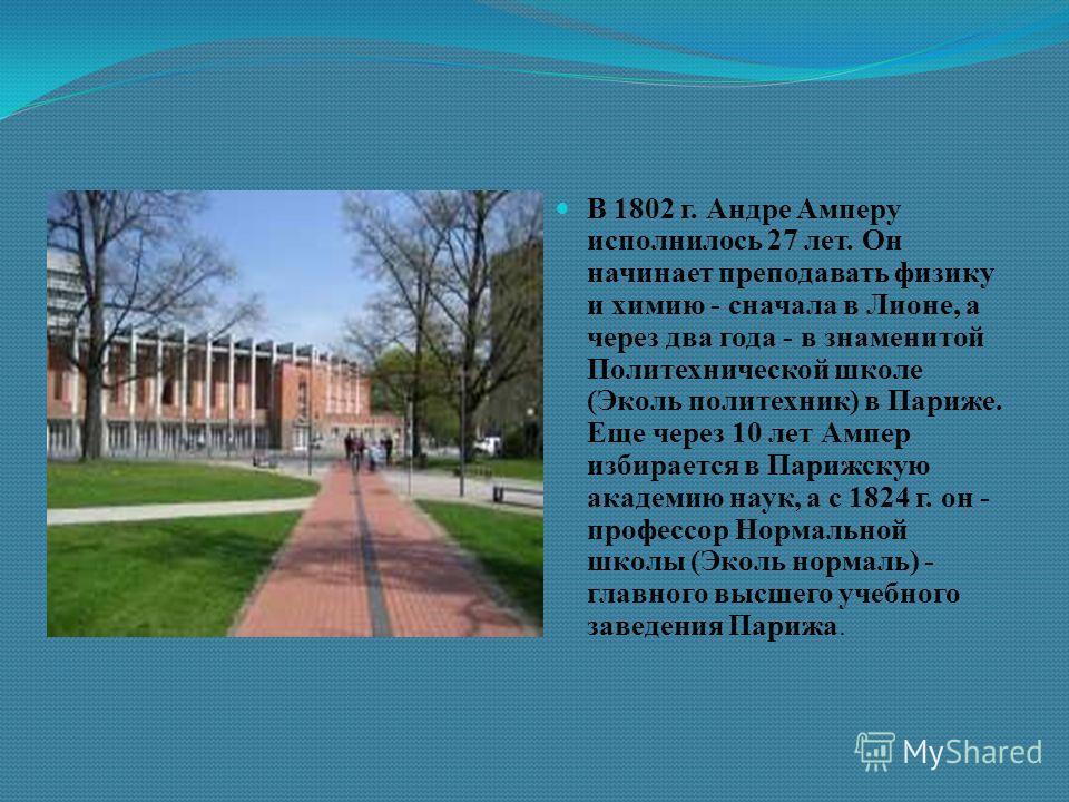 В 1802 г. Андре Амперу исполнилось 27 лет. Он начинает преподавать физику и химию - сначала в Лионе, а через два года - в знаменитой Политехнической школе (Эколь политехник) в Париже. Еще через 10 лет Ампер избирается в Парижскую академию наук, а с 1
