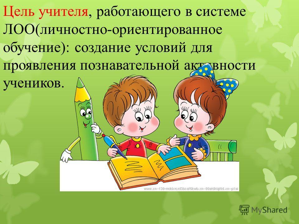 Цель учителя, работающего в системе ЛОО(личностно-ориентированное обучение): создание условий для проявления познавательной активности учеников.