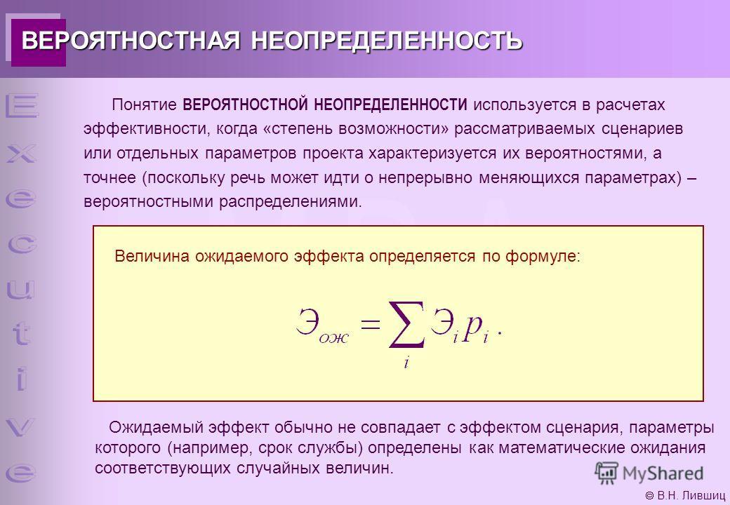 В.Н. Лившиц ВЕРОЯТНОСТНАЯ НЕОПРЕДЕЛЕННОСТЬ Понятие ВЕРОЯТНОСТНОЙ НЕОПРЕДЕЛЕННОСТИ используется в расчетах эффективности, когда «степень возможности» рассматриваемых сценариев или отдельных параметров проекта характеризуется их вероятностями, а точнее