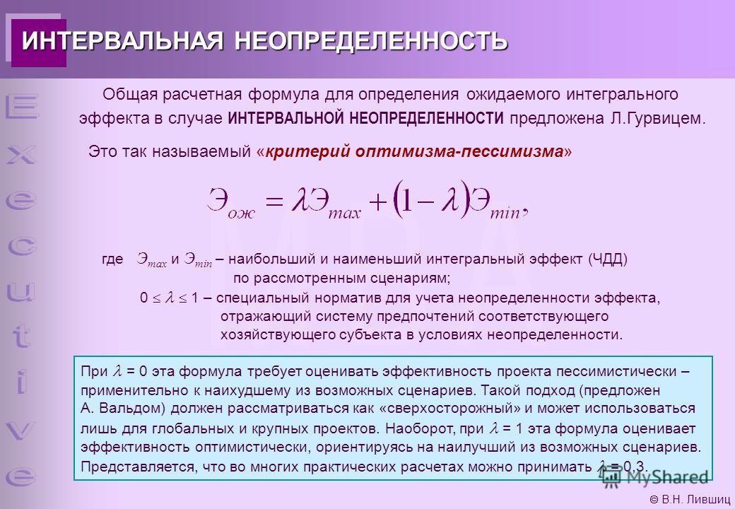 В.Н. Лившиц ИНТЕРВАЛЬНАЯ НЕОПРЕДЕЛЕННОСТЬ Общая расчетная формула для определения ожидаемого интегрального эффекта в случае ИНТЕРВАЛЬНОЙ НЕОПРЕДЕЛЕННОСТИ предложена Л.Гурвицем. Это так называемый «критерий оптимизма-пессимизма» где Э max и Э min – на