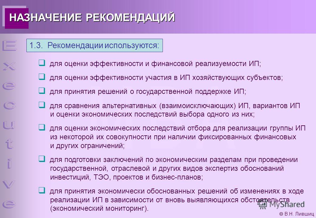В.Н. Лившиц 1.3. Рекомендации используются: для оценки эффективности и финансовой реализуемости ИП; для оценки эффективности участия в ИП хозяйствующих субъектов; для принятия решений о государственной поддержке ИП; для сравнения альтернативных (взаи