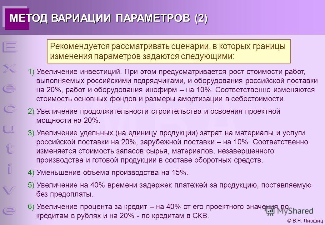 В.Н. Лившиц МЕТОД ВАРИАЦИИ ПАРАМЕТРОВ (2) Рекомендуется рассматривать сценарии, в которых границы изменения параметров задаются следующими: 1) Увеличение инвестиций. При этом предусматривается рост стоимости работ, выполняемых российскими подрядчикам