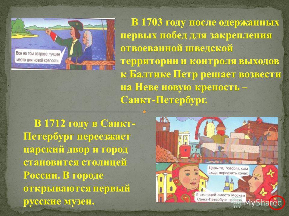 В 1703 году после одержанных первых побед для закрепления отвоеванной шведской территории и контроля выходов к Балтике Петр решает возвести на Неве новую крепость – Санкт-Петербург. В 1712 году в Санкт- Петербург переезжает царский двор и город стано