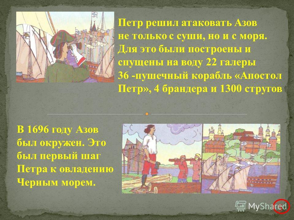 Петр решил атаковать Азов не только с суши, но и с моря. Для это были построены и спущены на воду 22 галеры 36 -пушечный корабль «Апостол Петр», 4 брандера и 1300 стругов В 1696 году Азов был окружен. Это был первый шаг Петра к овладению Черным морем