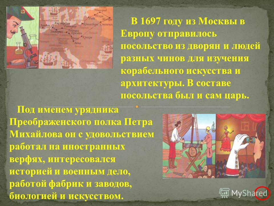 В 1697 году из Москвы в Европу отправилось посольство из дворян и людей разных чинов для изучения корабельного искусства и архитектуры. В составе посольства был и сам царь. Под именем урядника Преображенского полка Петра Михайлова он с удовольствием