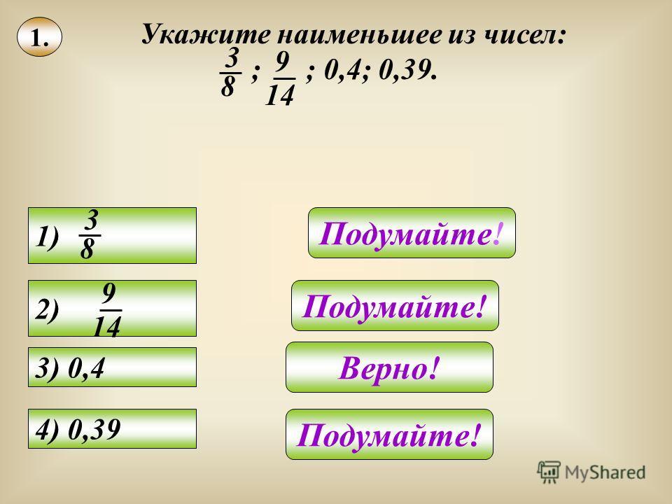 1. Укажите наименьшее из чисел: ; ; 0,4; 0,39. 3 8 9 14 2) 9 14 1)1) 3 8 3) 0,4 4) 0,39 Подумайте! Верно! Подумайте!