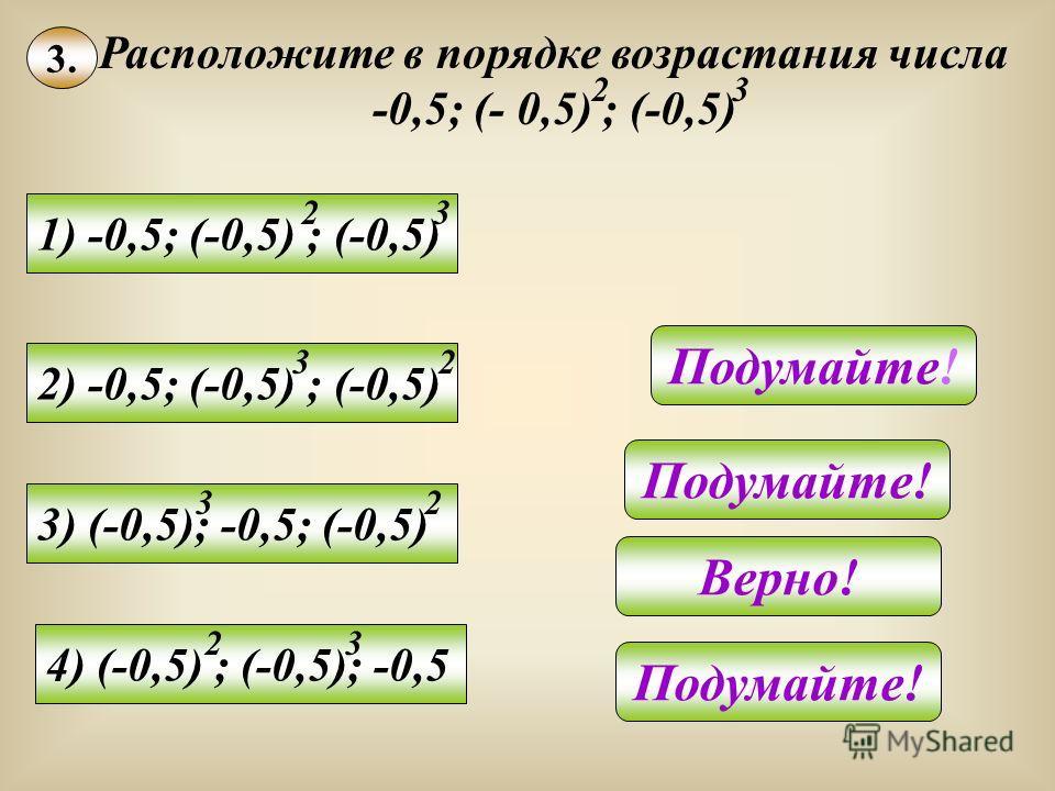 3. Расположите в порядке возрастания числа -0,5; (- 0,5) ; (-0,5) 23 1) -0,5; (-0,5) ; (-0,5) 23 2) -0,5; (-0,5) ; (-0,5) 32 3) (-0,5); -0,5; (-0,5) 32 4) (-0,5) ; (-0,5); -0,5 23 Подумайте! Верно! Подумайте!