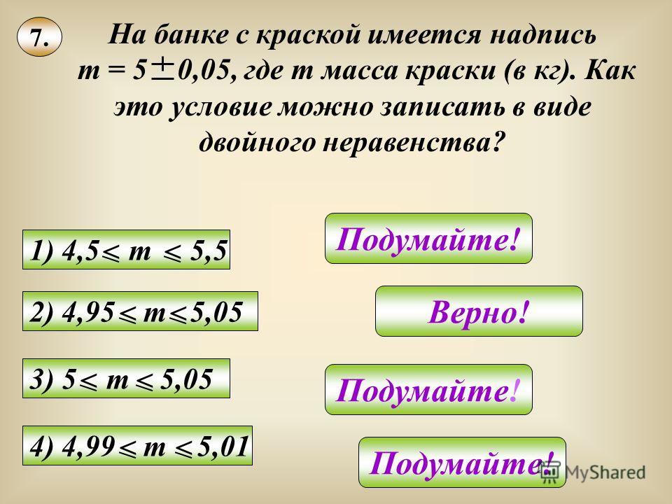 7. На банке с краской имеется надпись m = 5 0,05, где m масса краски (в кг). Как это условие можно записать в виде двойного неравенства? Подумайте! Верно! Подумайте! 3) 5 m 5,05