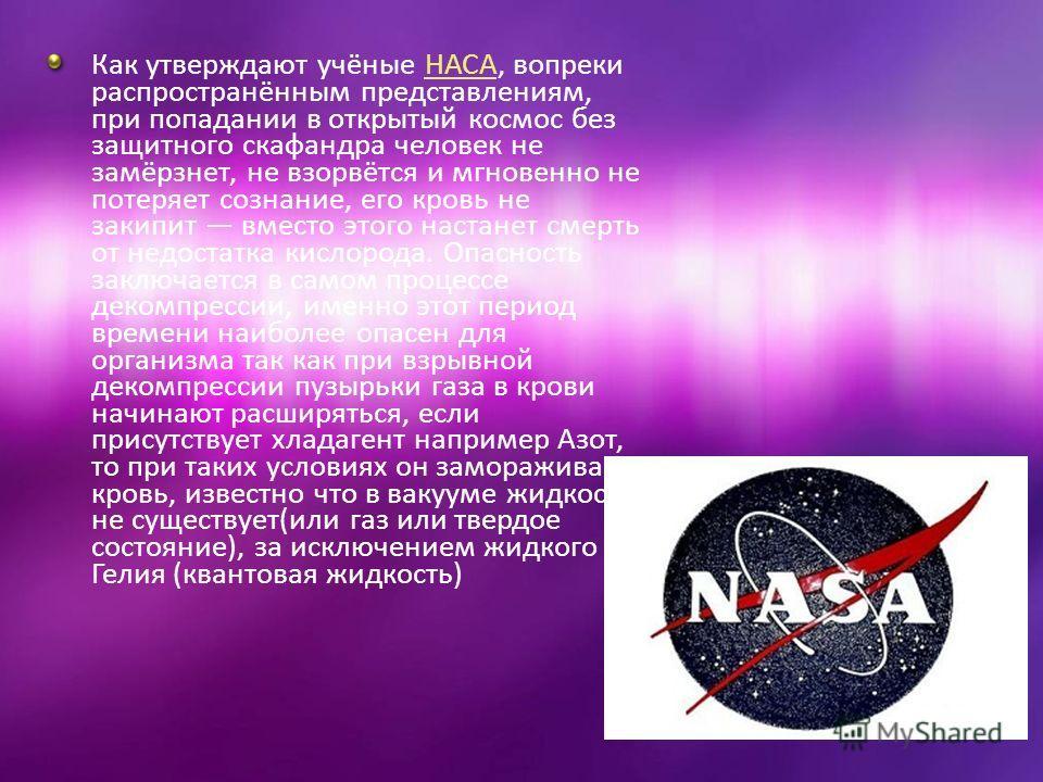 Как утверждают учёные НАСА, вопреки распространённым представлениям, при попадании в открытый космос без защитного скафандра человек не замёрзнет, не взорвётся и мгновенно не потеряет сознание, его кровь не закипит вместо этого настанет смерть от нед