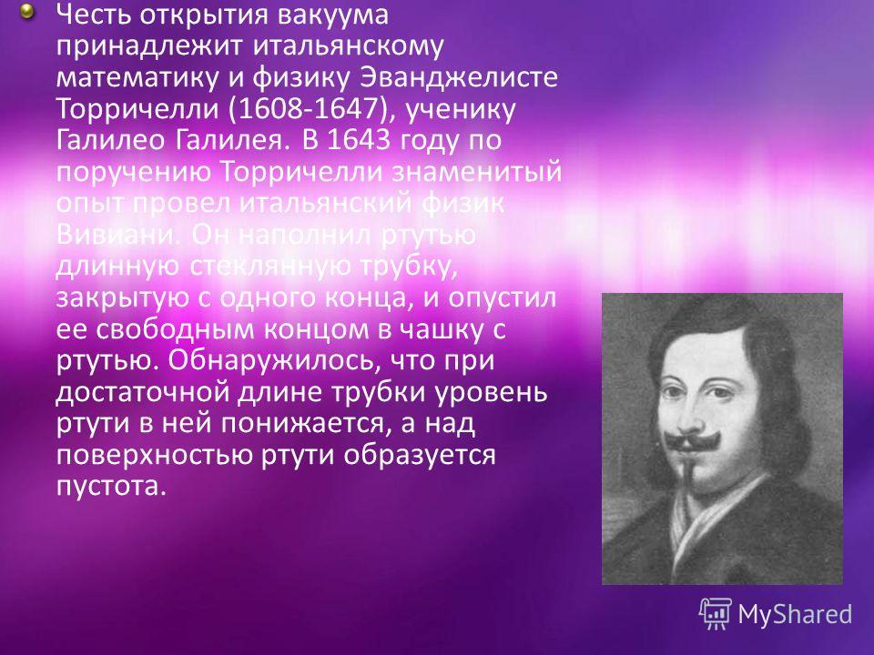 Честь открытия вакуума принадлежит итальянскому математику и физику Эванджелисте Торричелли (1608-1647), ученику Галилео Галилея. В 1643 году по поручению Торричелли знаменитый опыт провел итальянский физик Вивиани. Он наполнил ртутью длинную стеклян