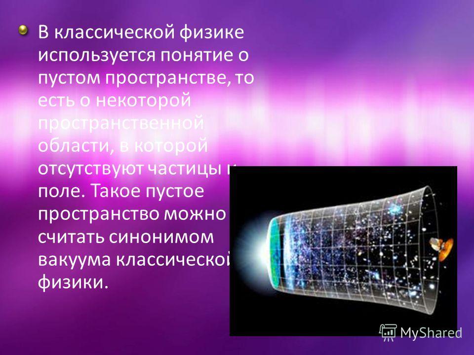 В классической физике используется понятие о пустом пространстве, то есть о некоторой пространственной области, в которой отсутствуют частицы и поле. Такое пустое пространство можно считать синонимом вакуума классической физики.