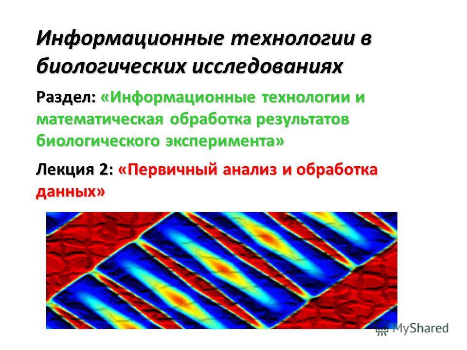 Информационные технологии в биологических исследованиях Раздел: «Информационные технологии и математическая обработка результатов биологического эксперимента» Лекция 2: «Первичный анализ и обработка данных»