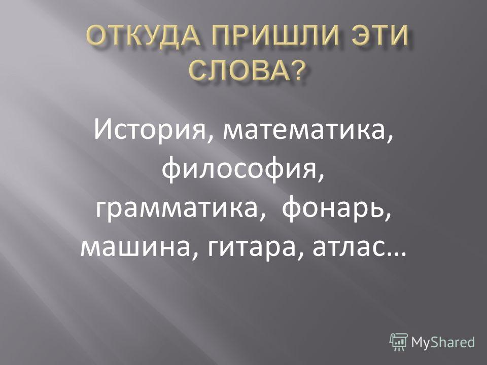 История, математика, философия, грамматика, фонарь, машина, гитара, атлас…