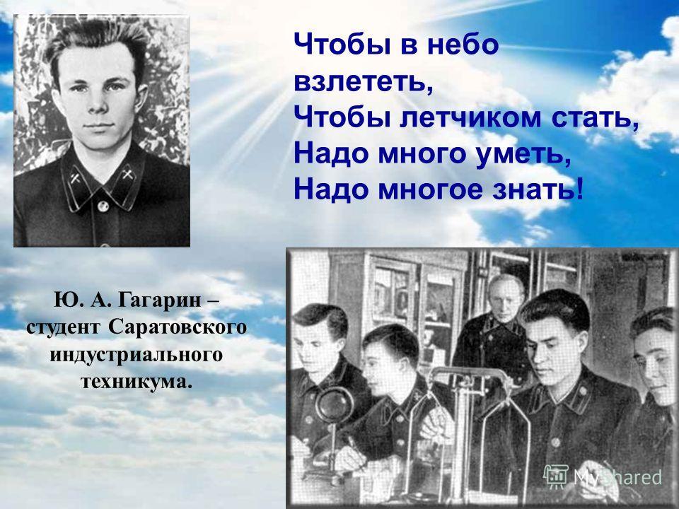 Чтобы в небо взлететь, Чтобы летчиком стать, Надо много уметь, Надо многое знать! Ю. А. Гагарин – студент Саратовского индустриального техникума.