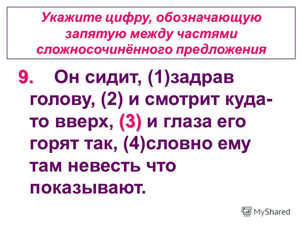 Укажите цифру, обозначающую запятую между частями сложносочинённого предложения 9. (3) 9. Он сидит, (1)задрав голову, (2) и смотрит куда- то вверх, (3) и глаза его горят так, (4)словно ему там невесть что показывают.
