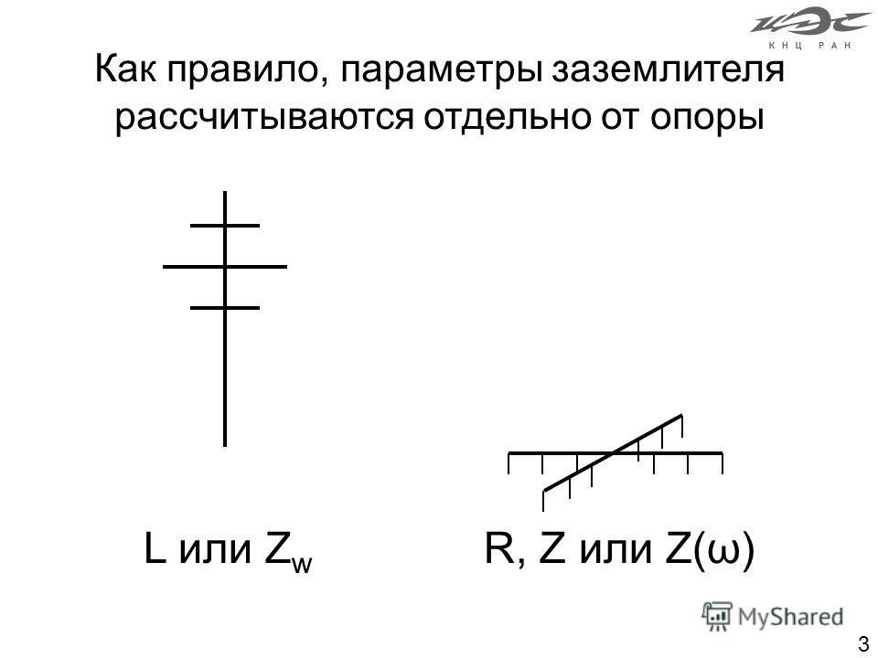 3 Как правило, параметры заземлителя рассчитываются отдельно от опоры L или Z w R, Z или Z(ω)