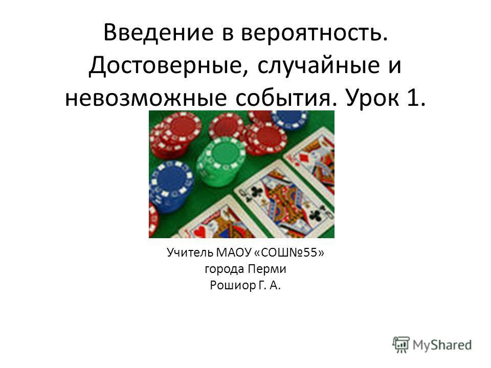 Введение в вероятность. Достоверные, случайные и невозможные события. Урок 1. Учитель МАОУ «СОШ55» города Перми Рошиор Г. А.