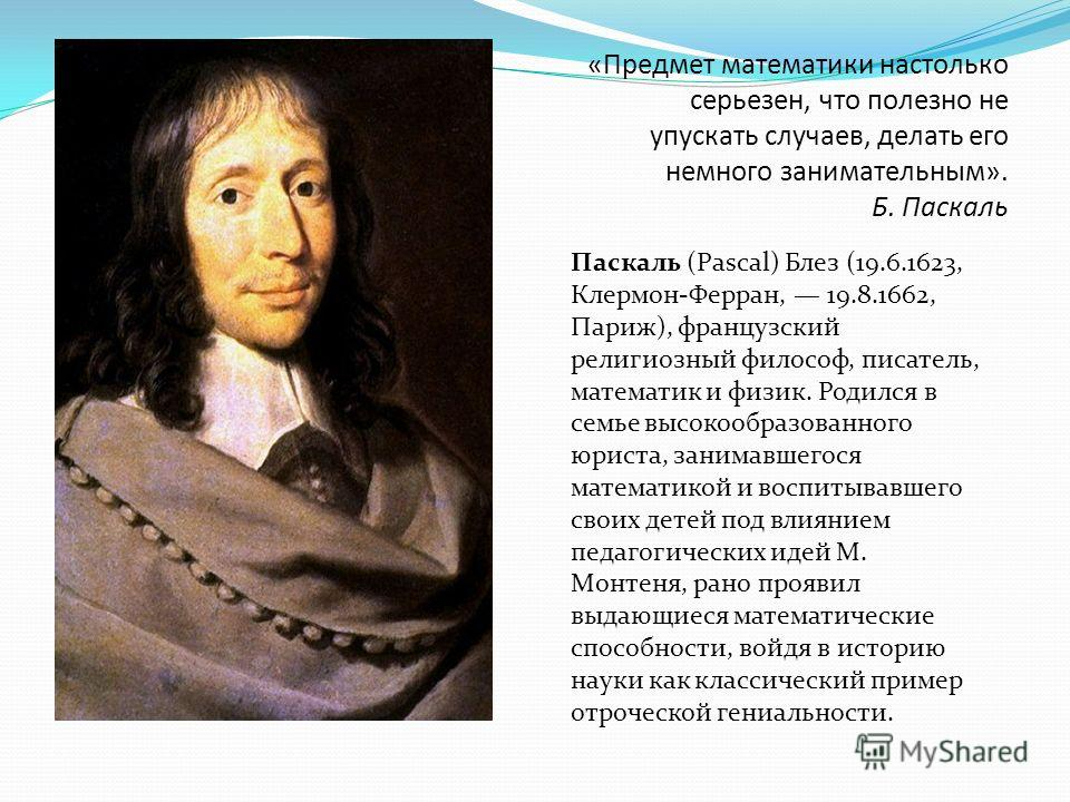 Паскаль (Pascal) Блез (19.6.1623, Клермон-Ферран, 19.8.1662, Париж), французский религиозный философ, писатель, математик и физик. Родился в семье высокообразованного юриста, занимавшегося математикой и воспитывавшего своих детей под влиянием педагог