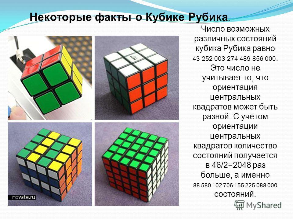 Некоторые факты о Кубике Рубика. Число возможных различных состояний кубика Рубика равно 43 252 003 274 489 856 000. Это число не учитывает то, что ориентация центральных квадратов может быть разной. С учётом ориентации центральных квадратов количест