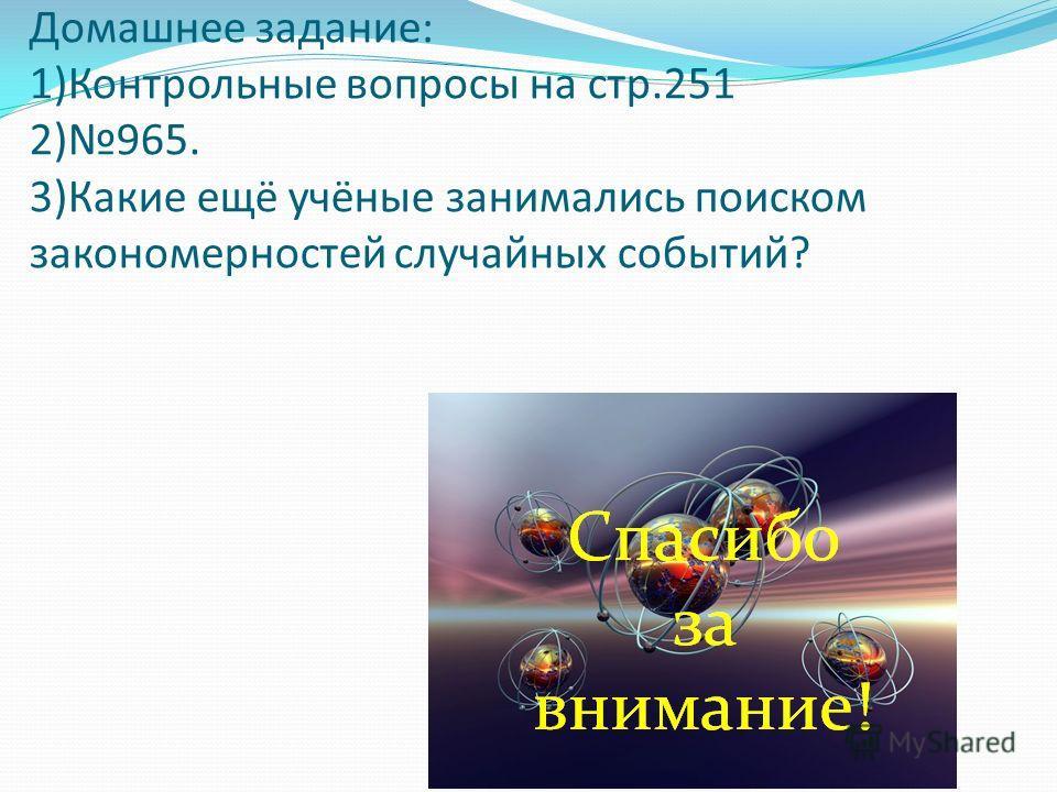 Домашнее задание: 1)Контрольные вопросы на стр.251 2)965. 3)Какие ещё учёные занимались поиском закономерностей случайных событий?