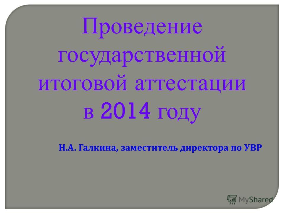 Проведение государственной итоговой аттестации в 2014 году Н. А. Галкина, заместитель директора по УВР